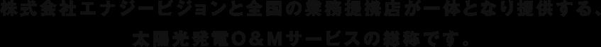 株式会社エナジービジョンと全国の業務提携店が一体となり提供する、太陽光発電O&Mサービスの総称です。